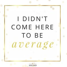 Pass it On: I didn't come here to be average!   Average Quotes  #entrepreneurquotes  #kurttasche