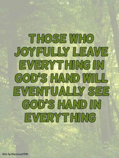 Those who joyfully leave everything in God's hand will eventually see God's hand in everything