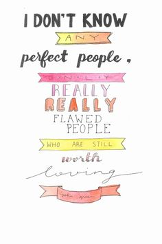 I don't know any perfect people, only really really flawed people who are still worth loving -John Green