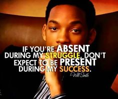 """""""If you were absent during my struggle, don't expect to be present during my success."""""""