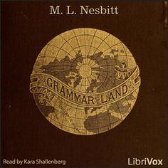 LibriVox recording of Grammar-Land, by M.L. Nesbitt. Read by Kara Shallenberg. In this charming 1877 book of grammar instruction for children, we are...