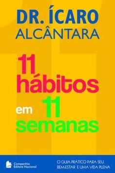 11 Hábitos em 11 Semanas – O Guia Prático Para Seu Bem-Estar e uma Vida Plena / Dr. Ícaro Alves Alcântara