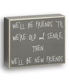 We'll be friends 'til we're old and senile, then we'll be new friends.