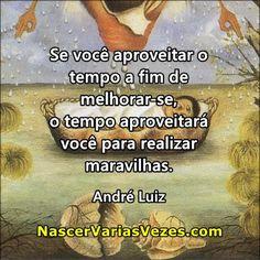 Se você aproveitar o tempo a fim de melhorar-se, o tempo aproveitará você para realizar maravilhas. André Luiz http://www.nascervariasvezes.com/2012/03/o-mais-belo-beneficio-do-amadurecimento.html