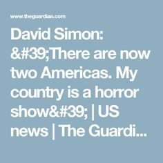 David Simon: 'There are now two Americas. My country is a horror show' | US news | The Guardian