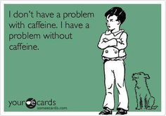 I don't have a problem with caffeine. I have a problem without caffeine