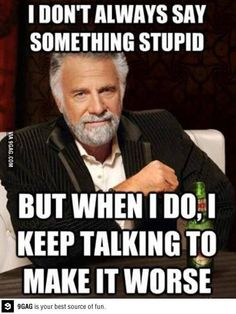 I don't always say something stupid, but when I do, I keep talking to make it worse... so true.. & especially at work.... getting really sick of feeling stupid. #realtalk
