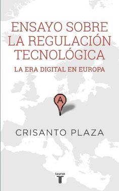 Ensayo sobre la regulación tecnológica : la era digital en Europa / Crisanto Plaza. (2015)