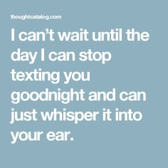 I can't wait until the day I can stop texting you goodnight and can just whisper it into your ear.