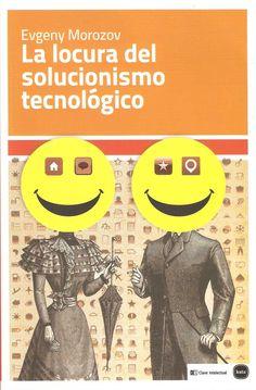 La locura del solucionismo tecnológico – Evgeny Morozov