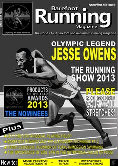"Barefoot Running Magazine - Issue 10. IN THIS ISSUE: The incredible talents of the legendary Jesse Owens, a feature on the popular 'Running Show' in the UK, is it time for an equal playing field – David's Lab looks at sexism in sport, an interview with and guidance from expert swimming coach, Terry Laughlin, a book review of, ""The Summit Seeker"" by Vanessa Runs, courtesy of Alene Nitzky, an account of a novice Parkour participant and product of the year awards 2013 - nominees."