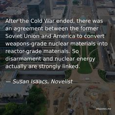After the Cold War ended, there was an agreement between the former Soviet Union and America to convert weapons-grade nuclear materials into reactor-grade materials. So disarmament and nuclear energy actually are strongly linked. Writing Quotes, Fiction Writing, America Quotes, Nuclear Energy, Soviet Union, Cold War, First They Came, Third Grade, Sentences