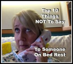 Top 10 Things Not To Say To Someone On Hospital Bed Rest. YES!!!!! After over 2 months I don't know how many more times I could've heard some of these, especially #2 and #4