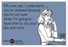 Free and Funny Workplace Ecard: Oh sure, yes, I understand . you're stressed because you're not sure when I'm going to have time to do your job and mine. Create and send your own custom Workplace ecard. Job Quotes, Funny Quotes, Life Quotes, Funny Memes, Hilarious, Job Humor, Nurse Humor, Ecards Humor, Hate My Job