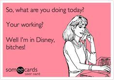 So, what are you doing today? Your working? Well I'm in Disney, bitches!