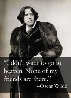 I don't want to go to heaven. None of my friends are there. ~Oscar Wilde quote