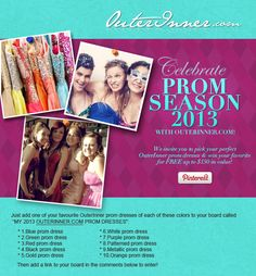 """Join our 2013 prom season contest! To enter, create a board, title it """"My 2013 OuterInner.com Prom Dresses.""""   Make sure your board contains each of the 10 prom dresses colors listed above. In each pin's caption, include the dress details & price, along with hashtags #prom & #outerinner. When your board is done, share it with us by posting its link as a comment on this pin. Read the full details of how to win here…"""