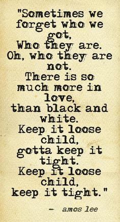 """""""Sometimes we forget who we got, Who they are. Oh, who they are not.There is so much more in love, than black and white. Keep it loose child, gotta keep it tight. Keep it loose child, keep it tight."""" ~ Amos Lee....4...."""