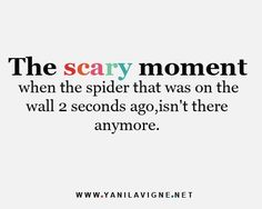 big smile - laughing at how many times this has happened to me - worse is when you are trying to sleep and there's a spider on the ceiling and it starts moving towards you - lol - game over