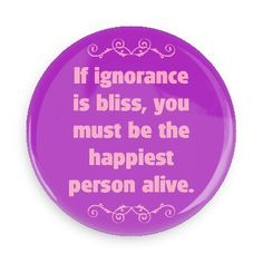 Funny Buttons - Custom Buttons - Promotional Badges - Witty Insults Funny Sayings Pins - Wacky Buttons - If ignorance is bliss, you must be the happiest person alive