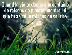Quand la vie te donne une centaine de raisons de pleurer, montre-lui que tu as mille raisons de sourire.