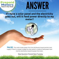 Answer 13: If I have a solar panel and the electricity goes out, will it feed power directly to my meter?