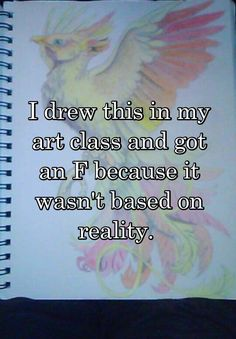 """I drew this in my art class and got an F because it wasn't based on reality. """