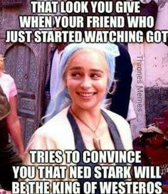 Ned will rule Westeros. Me: hmm we'll see about that *few episodes later* them: nooo! what!