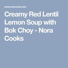 Creamy Red Lentil Lemon Soup with Bok Choy - Nora Cooks