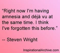 Steven Wright deja vu quote. I can totally hear him saying this, too.