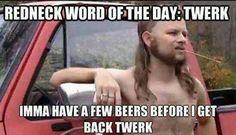 Redneck word of the day: Twerk Imma have a few beers before I get back twerk. lol