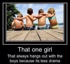 This so me bc I don't have any gal friends anymore BC they r to much drama and the guys are always there no matter how hard thing get with u but u always know there is someone there for u at all times but they r a country all the city boys r jerk thank u country boys moms for knowing how to raise them right and know how to treat a girl
