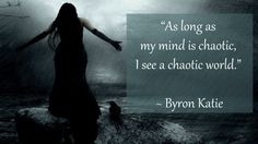 """As long as my mind is chaotic, I see a chaotic world."" ~ Byron Katie"