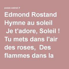 Edmond Rostand  Hymne au soleil  Je t'adore, Soleil ! Tu mets dans l'air des roses, Des flammes dans la source, un dieu dans le buisson ! Tu prends un arbre obscur et tu l'apothéoses ! Ô Soleil ! toi sans qui les choses Ne seraient que ce qu'elles sont !