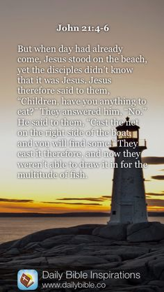 "John 21:4-6   But when day had already come, Jesus stood on the beach, yet the disciples didn't know that it was Jesus. Jesus therefore said to them, ""Children, have you anything to eat?"" They answered him, ""No."" He said to them, ""Cast the net on the right side of the boat, and you will find some."" They cast it therefore, and now they weren't able to draw it in for the multitude of fish."
