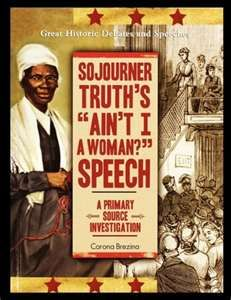 """"""""""" I have ploughed and planted, and gathered into barns, and no man could head me! And ain't I a woman? I could work as much and eat as much as a man - when I could get it - and bear the lash as well! And ain't I a woman?"""" Excerpt from Sojourner Truth's moving and brave speech.  A woman way ahead of her time."""