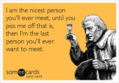 I am the nicest person you'll ever meet, until you piss me off that is, then I'm the last person you'll ever want to meet.