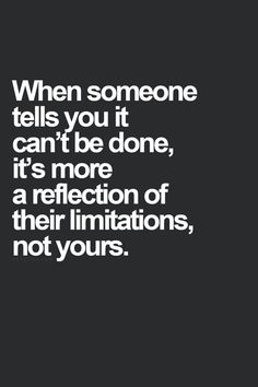 When someone tells you it can't be done, it's more of a reflection of their limitations, not yours.