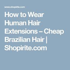 How to Wear Human Hair Extensions – Cheap Brazilian Hair   Shopirite.com
