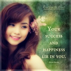 Your success and happiness lie in you. - Helen Keller  ღ Start from the Heart ღ www.facebook.com/startfromtheheart
