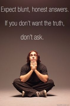 Don't ask for the truth if you don't really want the truth... It will hurt for a while- in the end, you will thank me. *J & A