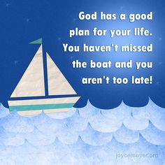 God has a good plan for your life. You haven't missed the boat and you aren't too late!