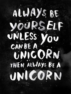 """Always be yourself. Unless you can be a unicorn, then always be a unicorn."" .. or Batman. ;-)"
