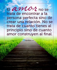 El Amor no se trata de encontrar a la persona perfecta sino de crear una relación....