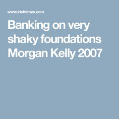 Banking on very shaky foundations Morgan Kelly 2007