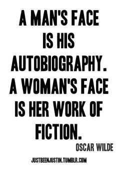 A Man's Face Vs. A Woman's Face – by Oscar Wilde  - almost afraid to pin this but it's kinda true. However, if men did not have such rabid, voracious appetites for fiction, women wouldn't feel the need to write fiction OSCAR. So there! Trash talk to a dead guy.
