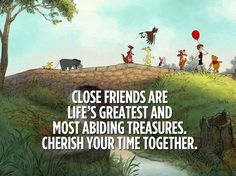 Close friends are life's greatest and most abiding treasures. Cherish your time together.