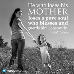 He who loses his mother loses a pure soul who blesses and guards him constantly. -Kahlil Gabran