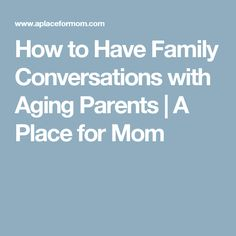 How to Have Family Conversations with Aging Parents | A Place for Mom