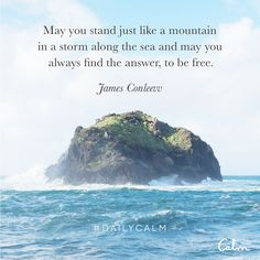 May you stand just like a mountain in a storm along the sea and may you always find the answer, to be free. —James Conlee